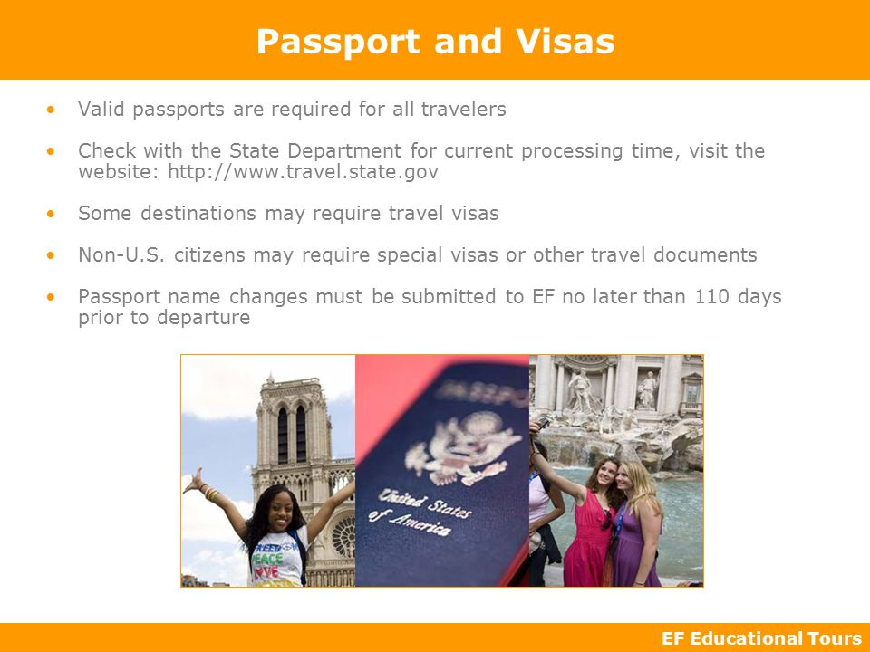 EF Educational Tours Passport and Visas Valid passports are required for all travelers Check with the State Department for current processing time, visit the website:   Some destinations may require travel visas Non-U.S.