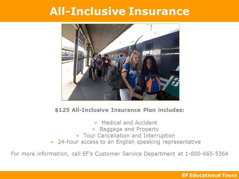 EF Educational Tours All-Inclusive Insurance $125 All-Inclusive Insurance Plan includes: »Medical and Accident »Baggage and Property »Tour Cancellation and Interruption »24-hour access to an English speaking representative For more information, call EF's Customer Service Department at