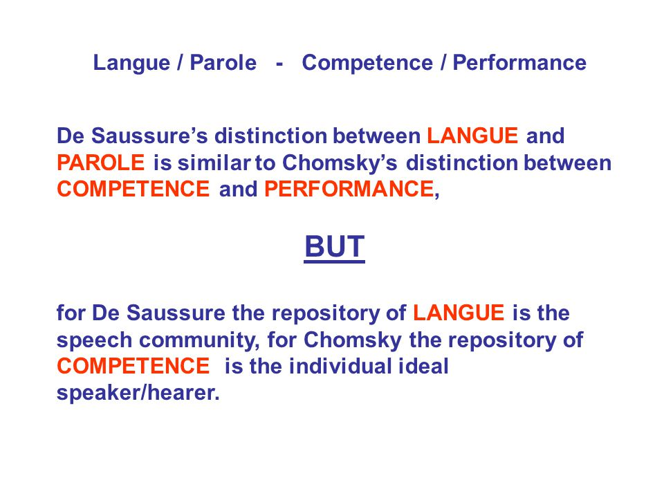 De Saussure's distinction between LANGUE and PAROLE is similar to Chomsky's distinction between COMPETENCE and PERFORMANCE, BUT for De Saussure the repository of LANGUE is the speech community, for Chomsky the repository of COMPETENCE is the individual ideal speaker/hearer.