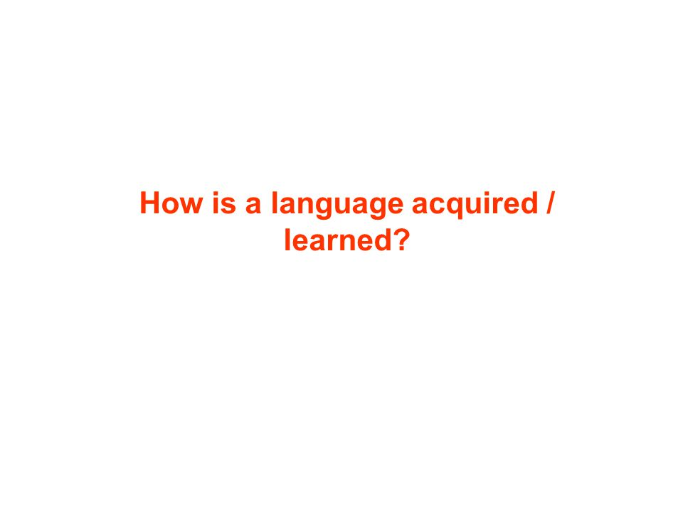 How is a language acquired / learned