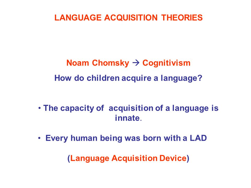LANGUAGE ACQUISITION THEORIES Noam Chomsky  Cognitivism How do children acquire a language.