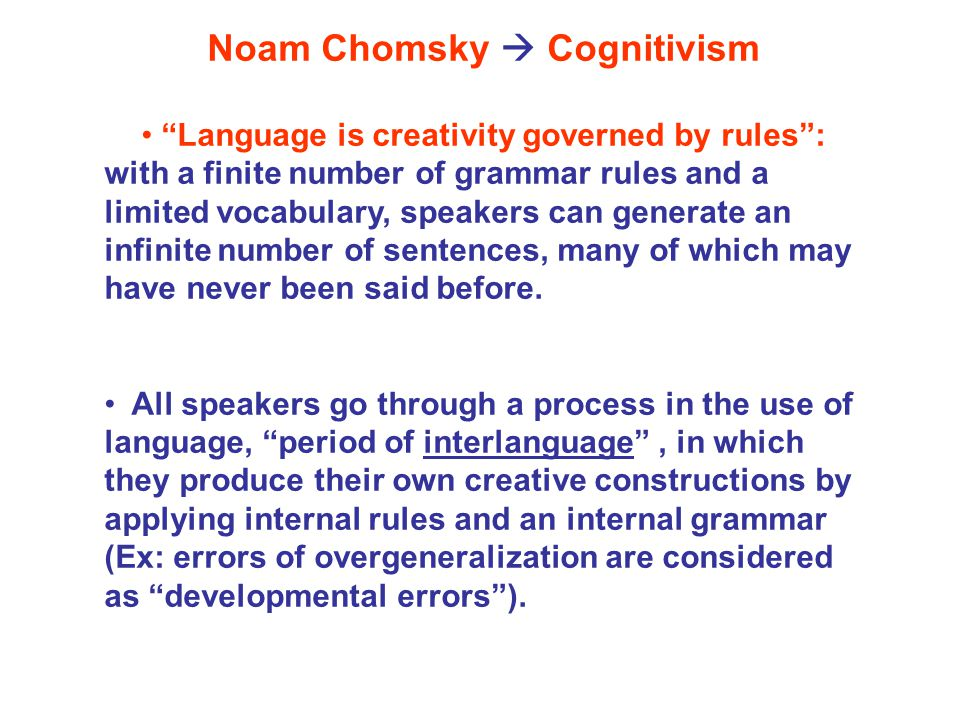Noam Chomsky  Cognitivism Language is creativity governed by rules : with a finite number of grammar rules and a limited vocabulary, speakers can generate an infinite number of sentences, many of which may have never been said before.