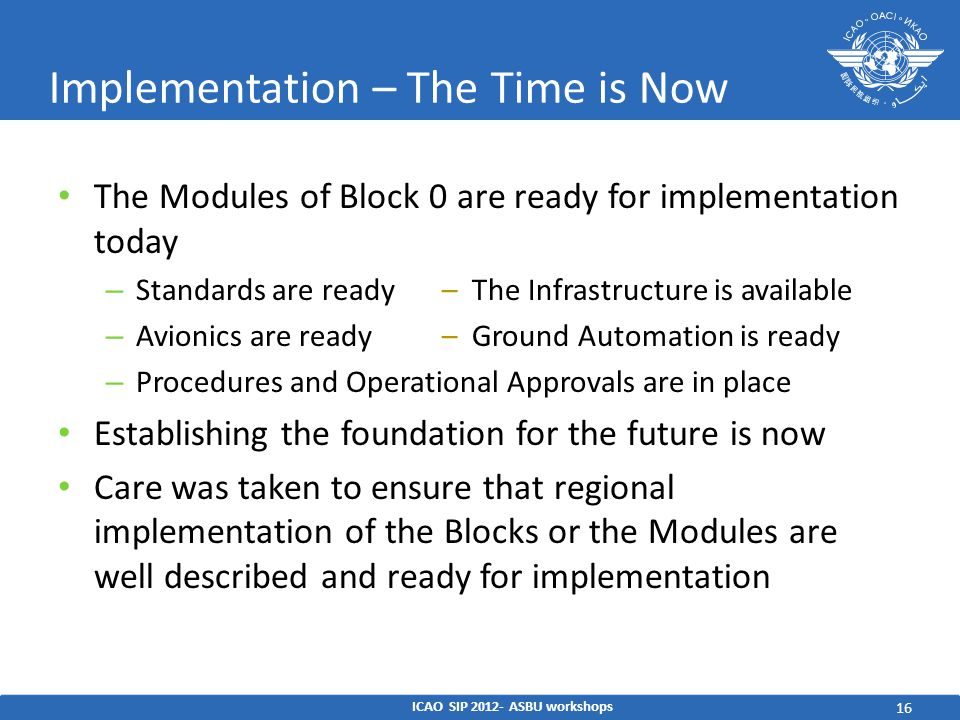 16 Implementation – The Time is Now The Modules of Block 0 are ready for implementation today – Standards are ready– The Infrastructure is available – Avionics are ready– Ground Automation is ready – Procedures and Operational Approvals are in place Establishing the foundation for the future is now Care was taken to ensure that regional implementation of the Blocks or the Modules are well described and ready for implementation ICAO SIP ASBU workshops