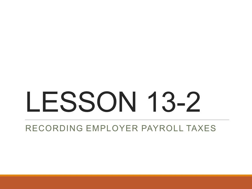 LESSON 13-2 RECORDING EMPLOYER PAYROLL TAXES