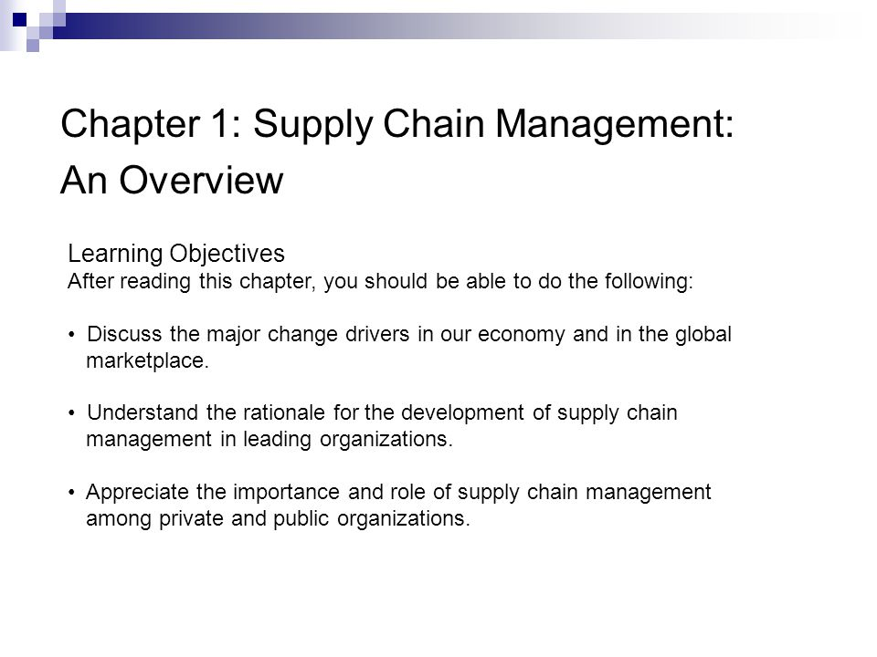 Chapter 1: Supply Chain Management: An Overview Learning Objectives After reading this chapter, you should be able to do the following: Discuss the major change drivers in our economy and in the global marketplace.