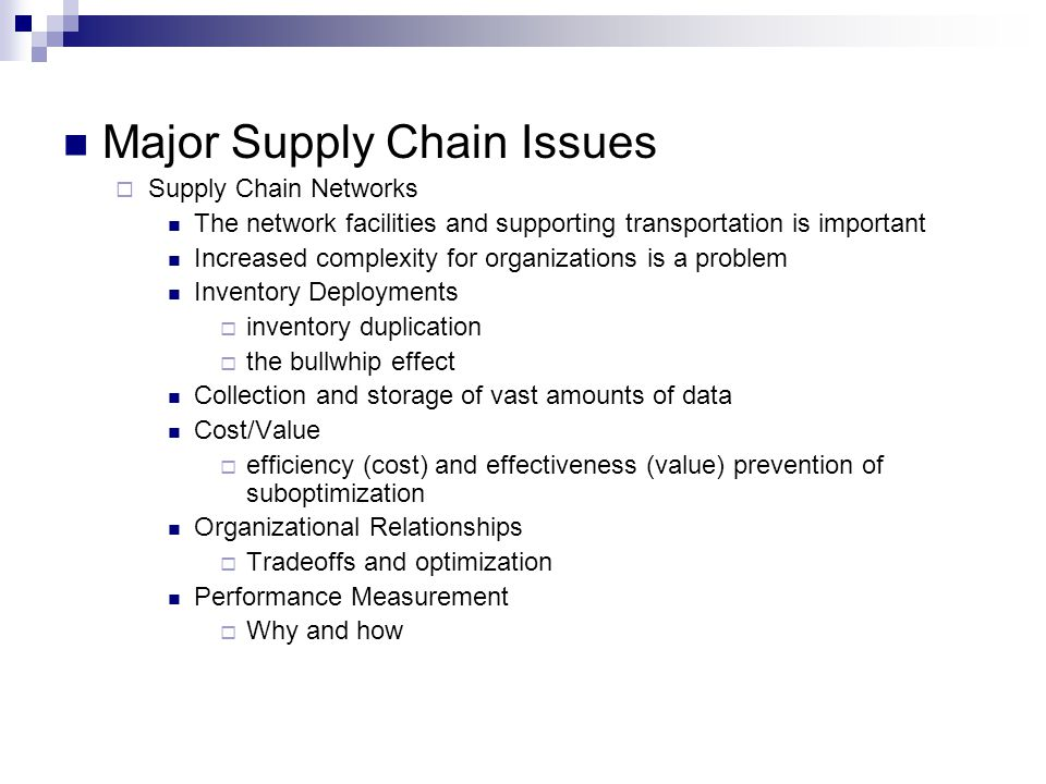 Major Supply Chain Issues  Supply Chain Networks The network facilities and supporting transportation is important Increased complexity for organizations is a problem Inventory Deployments  inventory duplication  the bullwhip effect Collection and storage of vast amounts of data Cost/Value  efficiency (cost) and effectiveness (value) prevention of suboptimization Organizational Relationships  Tradeoffs and optimization Performance Measurement  Why and how