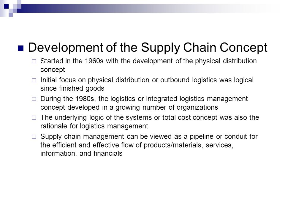 Development of the Supply Chain Concept  Started in the 1960s with the development of the physical distribution concept  Initial focus on physical distribution or outbound logistics was logical since finished goods  During the 1980s, the logistics or integrated logistics management concept developed in a growing number of organizations  The underlying logic of the systems or total cost concept was also the rationale for logistics management  Supply chain management can be viewed as a pipeline or conduit for the efficient and effective flow of products/materials, services, information, and financials