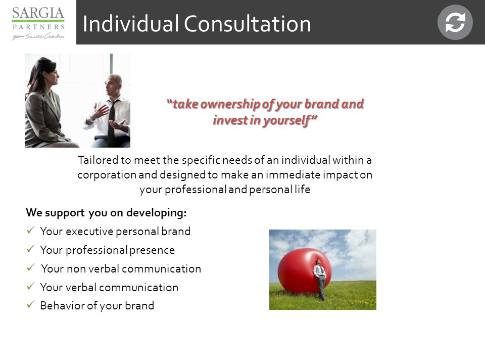 take ownership of your brand and invest in yourself Tailored to meet the specific needs of an individual within a corporation and designed to make an immediate impact on your professional and personal life We support you on developing: Your executive personal brand Your professional presence Your non verbal communication Your verbal communication Behavior of your brand Individual Consultation