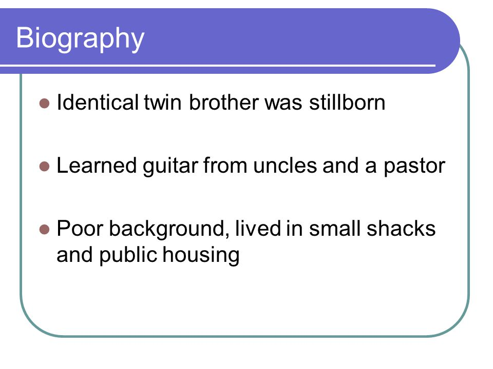 Biography Identical twin brother was stillborn Learned guitar from uncles and a pastor Poor background, lived in small shacks and public housing