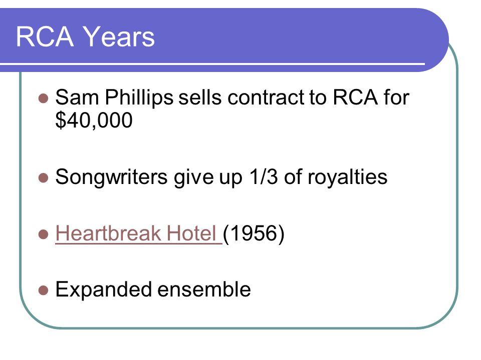 RCA Years Sam Phillips sells contract to RCA for $40,000 Songwriters give up 1/3 of royalties Heartbreak Hotel (1956) Heartbreak Hotel Expanded ensemble