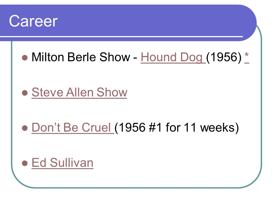 Career Milton Berle Show - Hound Dog (1956) *Hound Dog * Steve Allen Show Don't Be Cruel (1956 #1 for 11 weeks) Don't Be Cruel Ed Sullivan