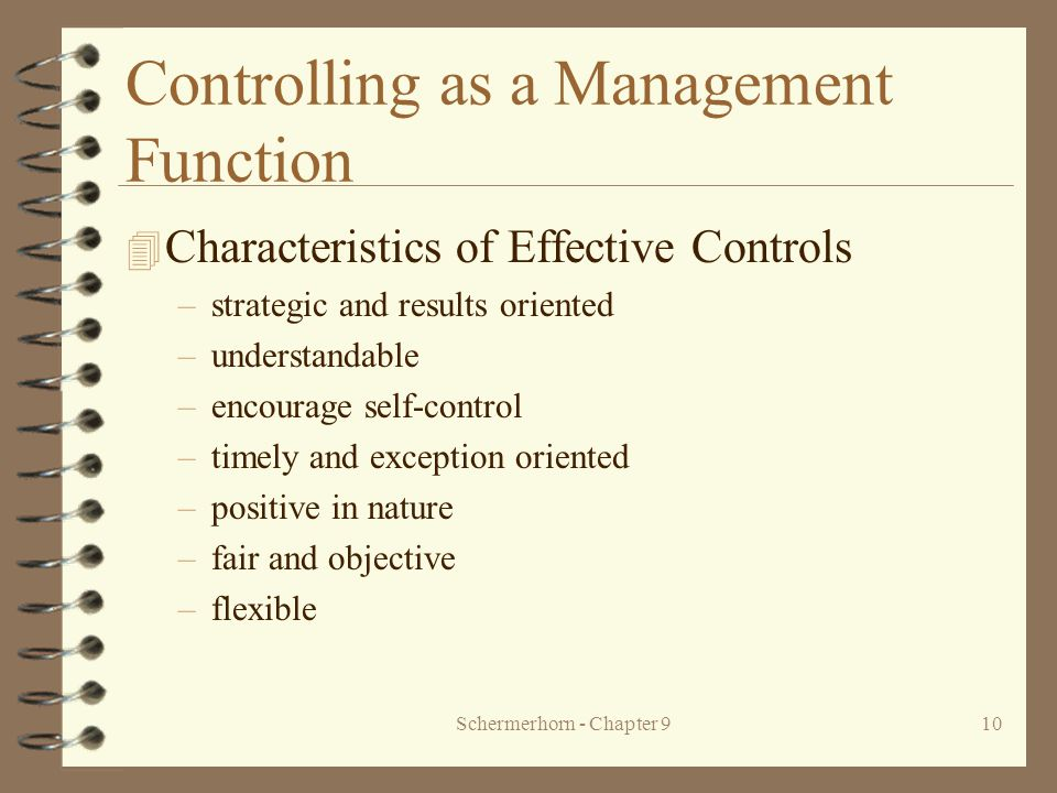 Schermerhorn - Chapter 910 Controlling as a Management Function 4 Characteristics of Effective Controls –strategic and results oriented –understandable –encourage self-control –timely and exception oriented –positive in nature –fair and objective –flexible