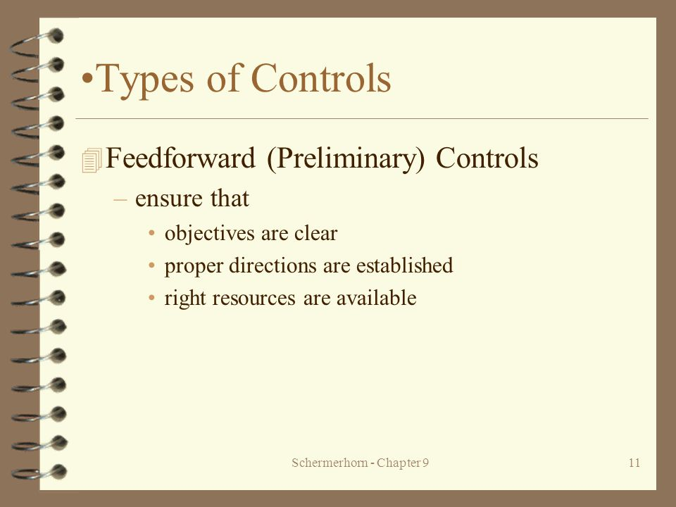 Schermerhorn - Chapter 911 Types of Controls 4 Feedforward (Preliminary) Controls –ensure that objectives are clear proper directions are established right resources are available