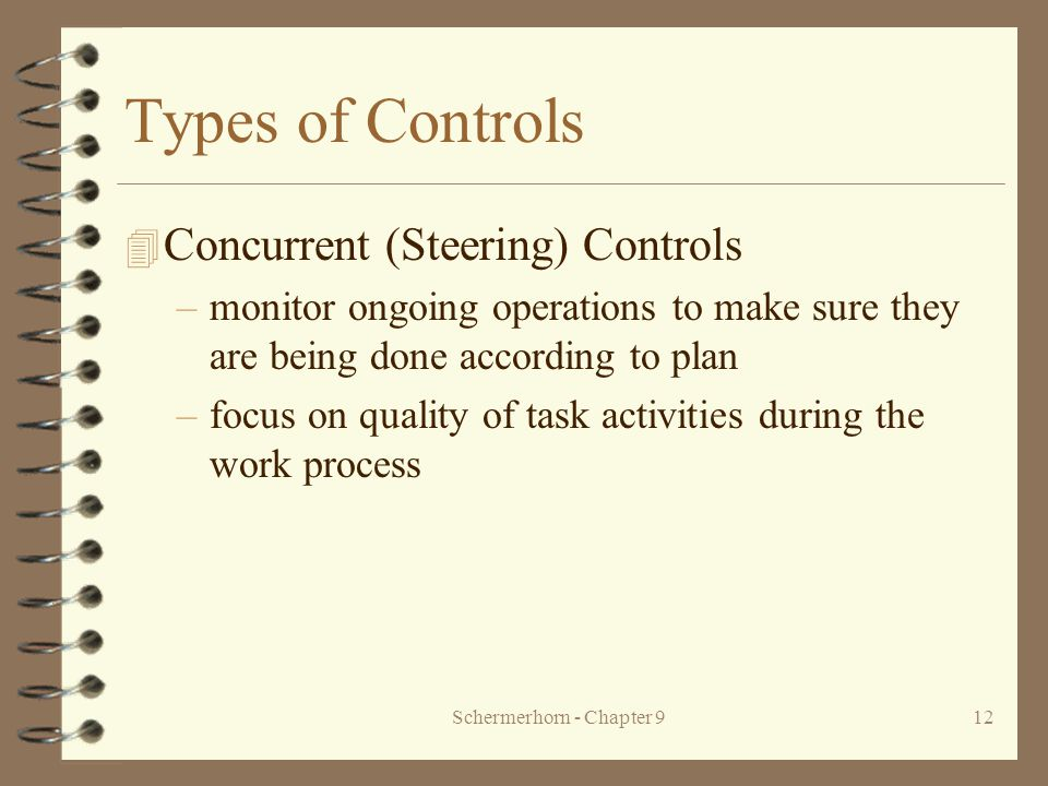 Schermerhorn - Chapter 912 Types of Controls 4 Concurrent (Steering) Controls –monitor ongoing operations to make sure they are being done according to plan –focus on quality of task activities during the work process