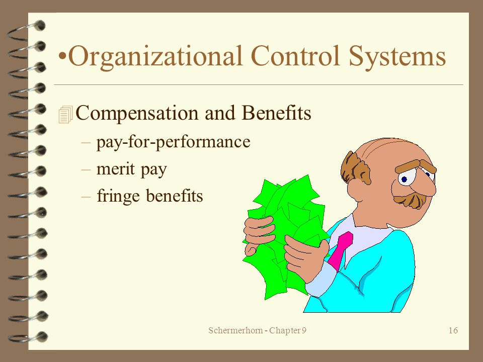 Schermerhorn - Chapter 916 Organizational Control Systems 4 Compensation and Benefits –pay-for-performance –merit pay –fringe benefits