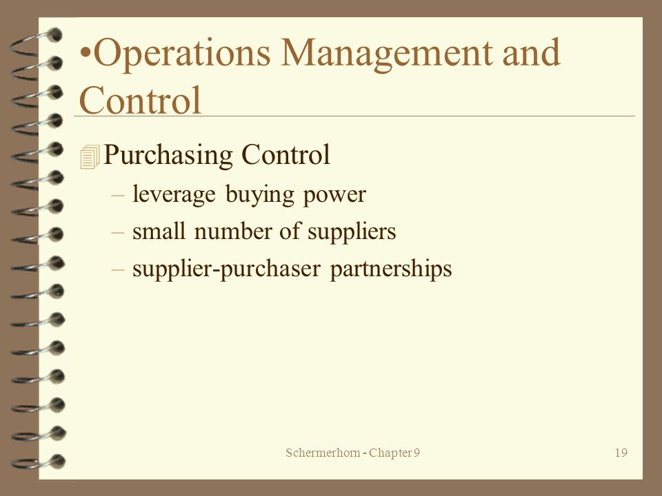 Schermerhorn - Chapter 919 Operations Management and Control 4 Purchasing Control –leverage buying power –small number of suppliers –supplier-purchaser partnerships