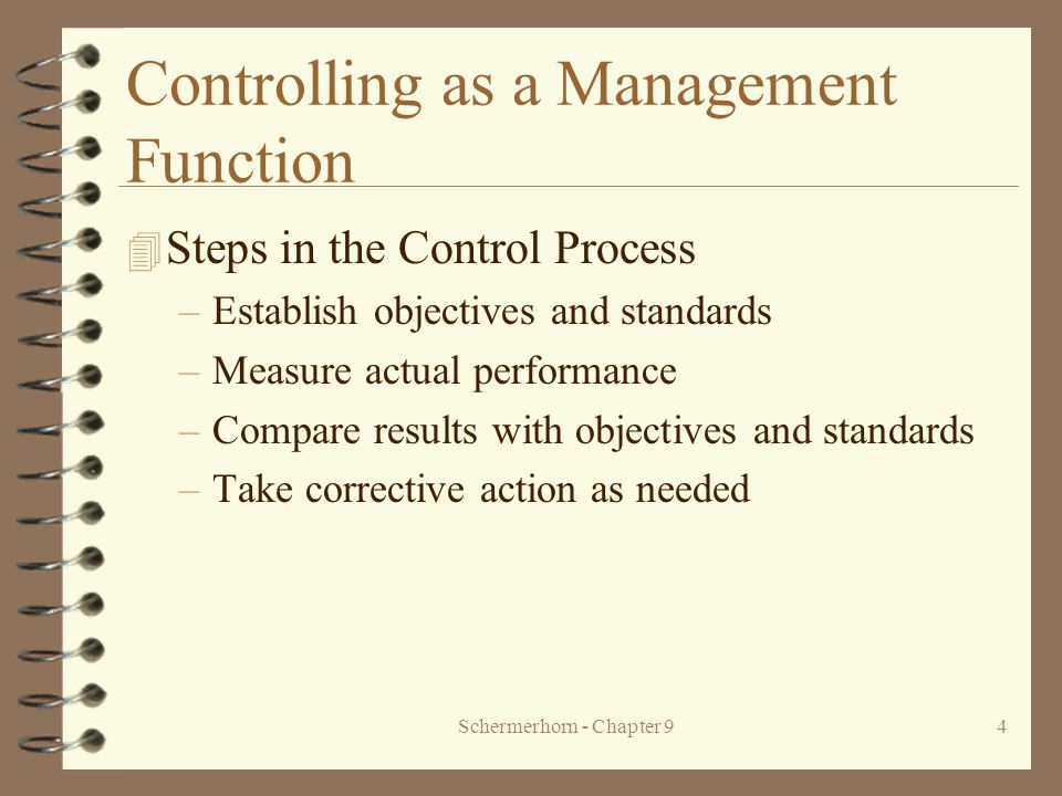 Schermerhorn - Chapter 94 Controlling as a Management Function 4 Steps in the Control Process –Establish objectives and standards –Measure actual performance –Compare results with objectives and standards –Take corrective action as needed