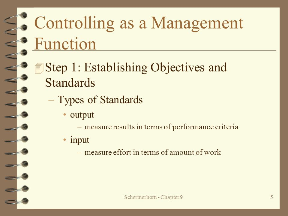 Schermerhorn - Chapter 95 Controlling as a Management Function 4 Step 1: Establishing Objectives and Standards –Types of Standards output –measure results in terms of performance criteria input –measure effort in terms of amount of work