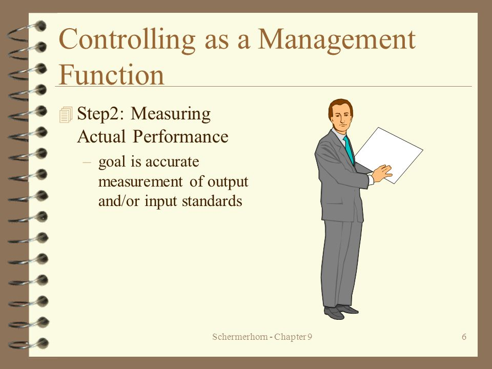 Schermerhorn - Chapter 96 Controlling as a Management Function 4 Step2: Measuring Actual Performance –goal is accurate measurement of output and/or input standards