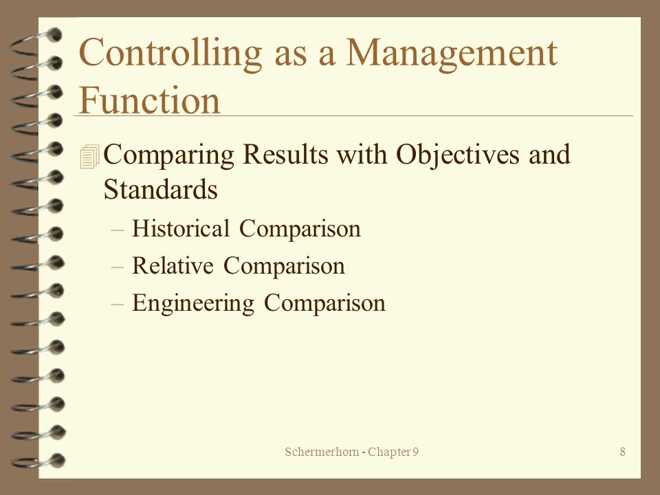 Schermerhorn - Chapter 98 Controlling as a Management Function 4 Comparing Results with Objectives and Standards –Historical Comparison –Relative Comparison –Engineering Comparison