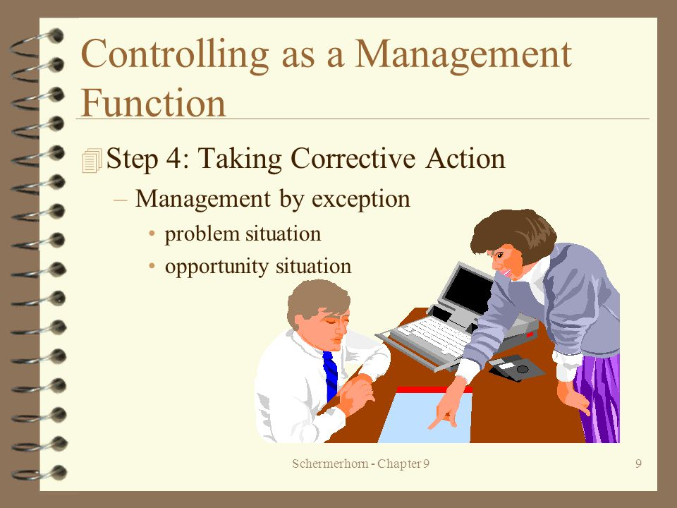 Schermerhorn - Chapter 99 Controlling as a Management Function 4 Step 4: Taking Corrective Action –Management by exception problem situation opportunity situation