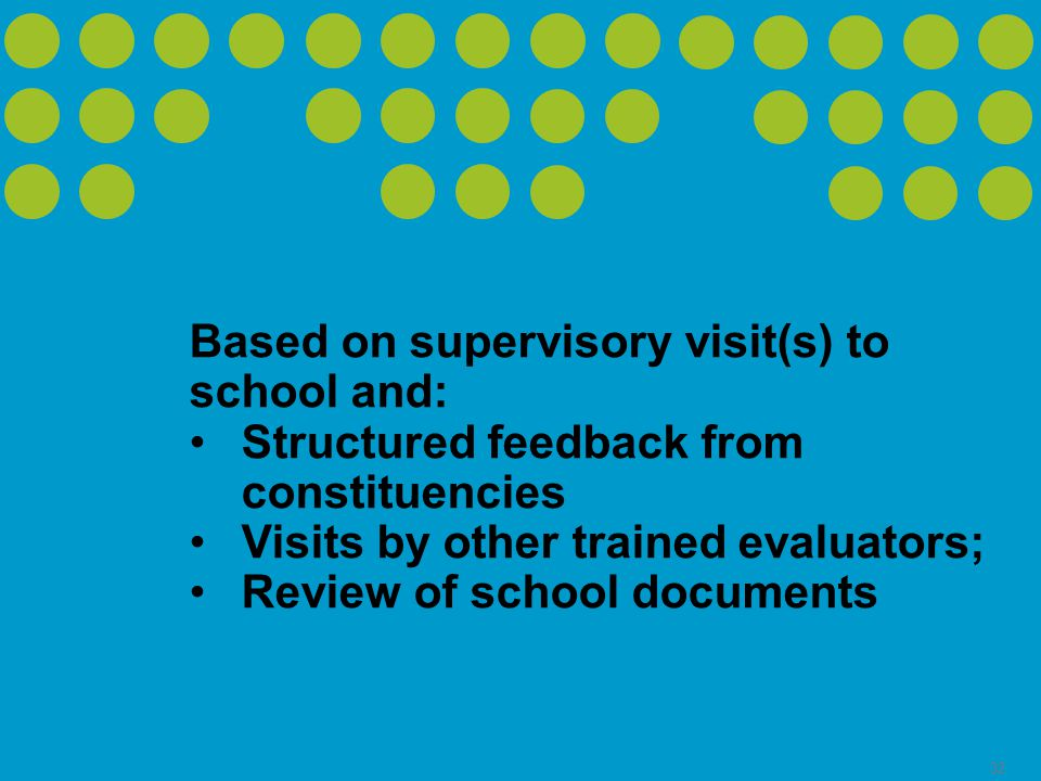 32 Based on supervisory visit(s) to school and: Structured feedback from constituencies Visits by other trained evaluators; Review of school documents