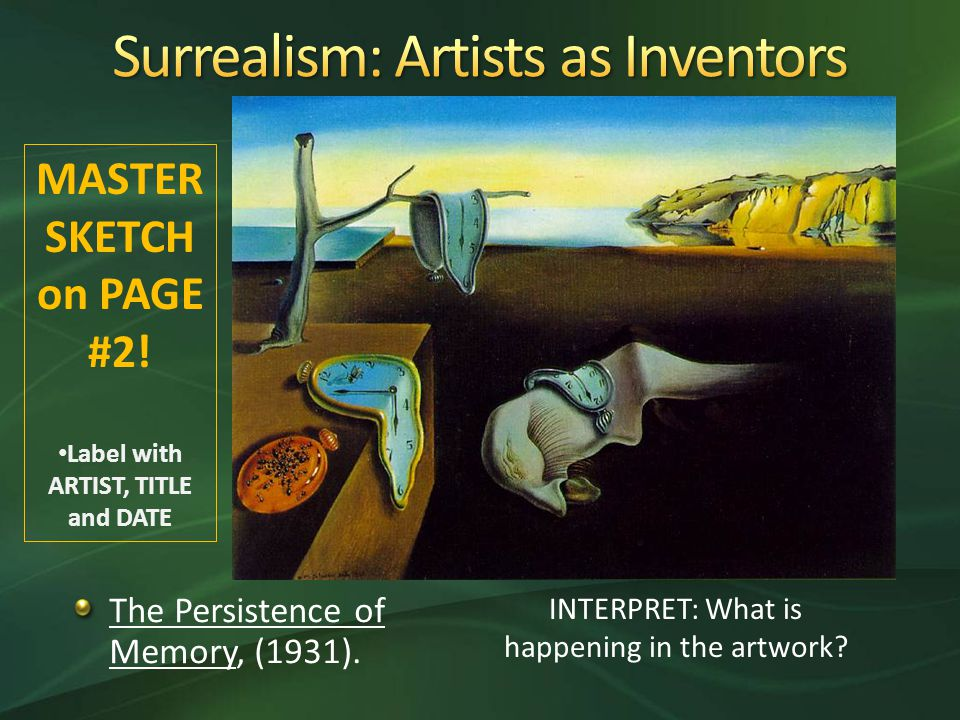 The Persistence of Memory, (1931). INTERPRET: What is happening in the artwork.