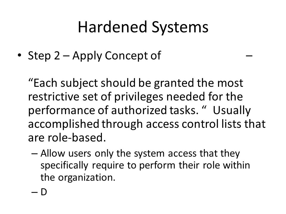Hardened Systems Step 2 – Apply Concept of– Each subject should be granted the most restrictive set of privileges needed for the performance of authorized tasks.