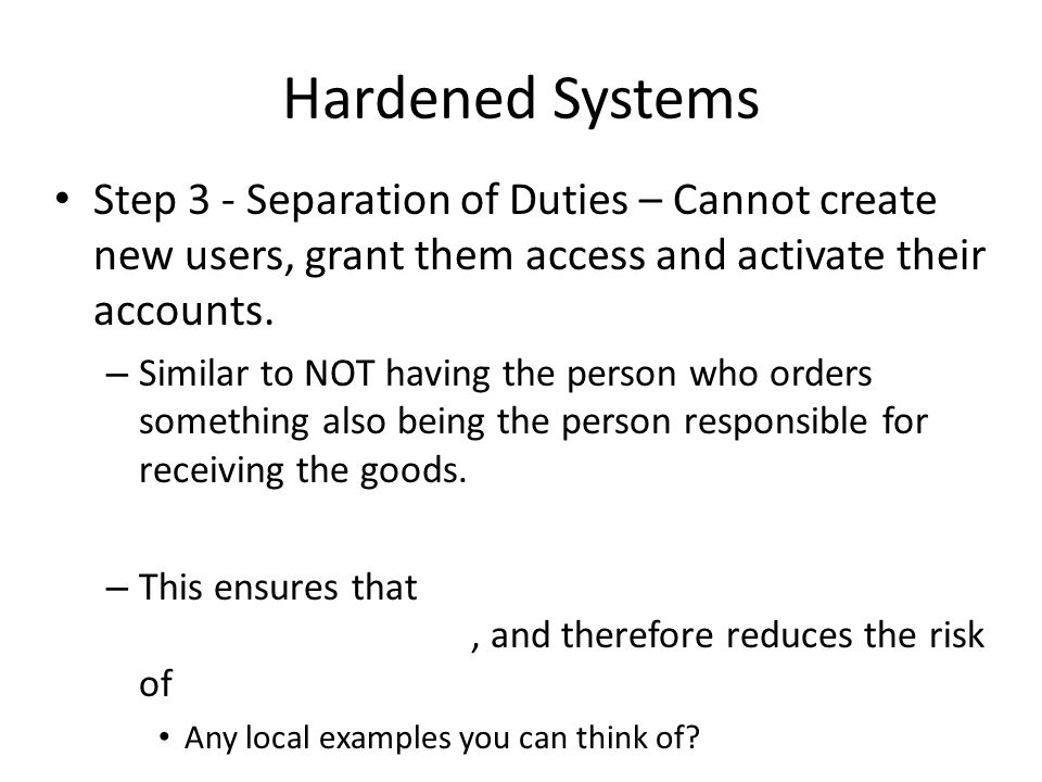 Hardened Systems Step 3 - Separation of Duties – Cannot create new users, grant them access and activate their accounts.