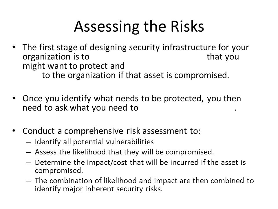 Assessing the Risks The first stage of designing security infrastructure for your organization is to that you might want to protect and to the organization if that asset is compromised.