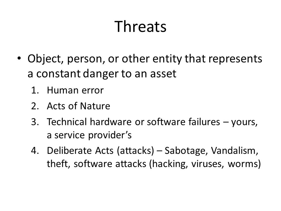 Threats Object, person, or other entity that represents a constant danger to an asset 1.Human error 2.Acts of Nature 3.Technical hardware or software failures – yours, a service provider's 4.Deliberate Acts (attacks) – Sabotage, Vandalism, theft, software attacks (hacking, viruses, worms)