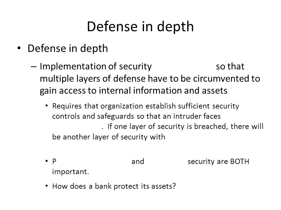Defense in depth – Implementation of security so that multiple layers of defense have to be circumvented to gain access to internal information and assets Requires that organization establish sufficient security controls and safeguards so that an intruder faces.