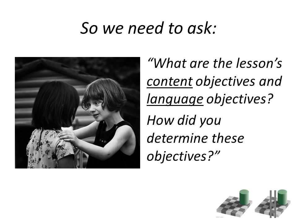 So we need to ask: What are the lesson's content objectives and language objectives.