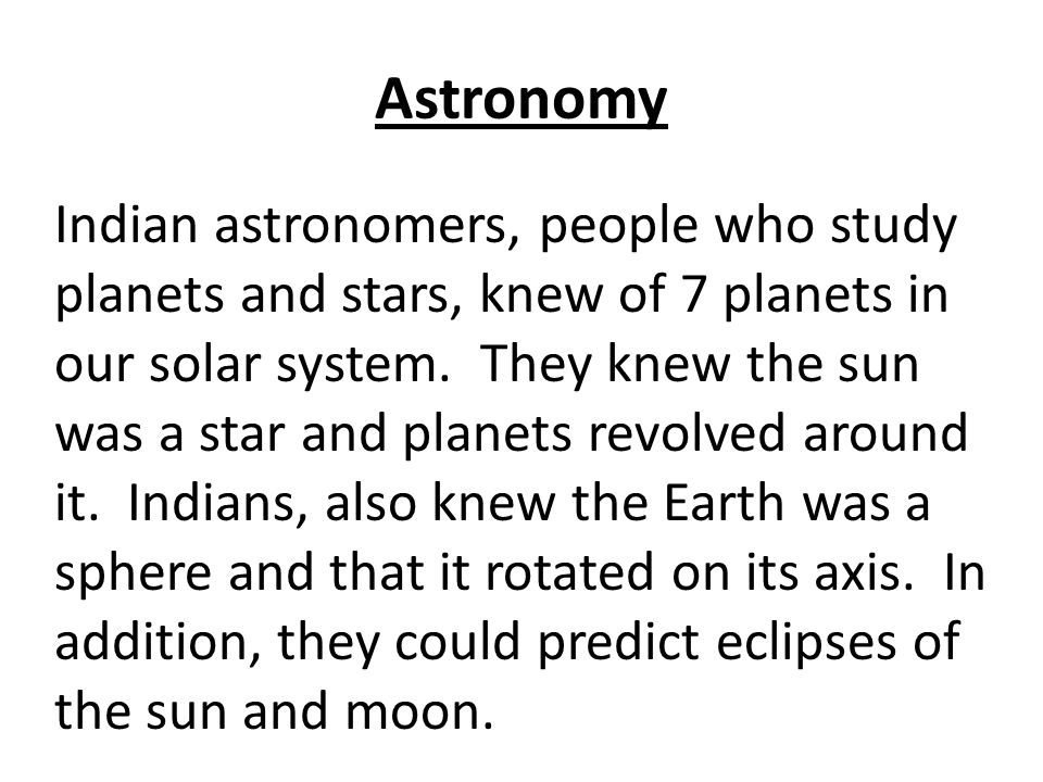 Astronomy Indian astronomers, people who study planets and stars, knew of 7 planets in our solar system.