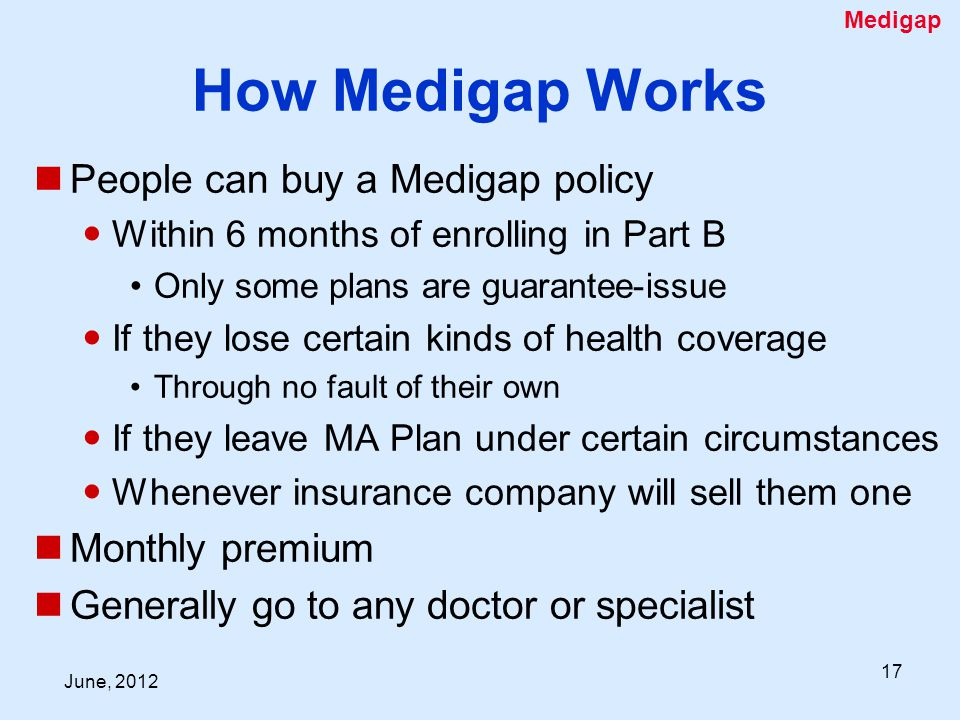 June, How Medigap Works People can buy a Medigap policy Within 6 months of enrolling in Part B Only some plans are guarantee-issue If they lose certain kinds of health coverage Through no fault of their own If they leave MA Plan under certain circumstances Whenever insurance company will sell them one Monthly premium Generally go to any doctor or specialist Medigap