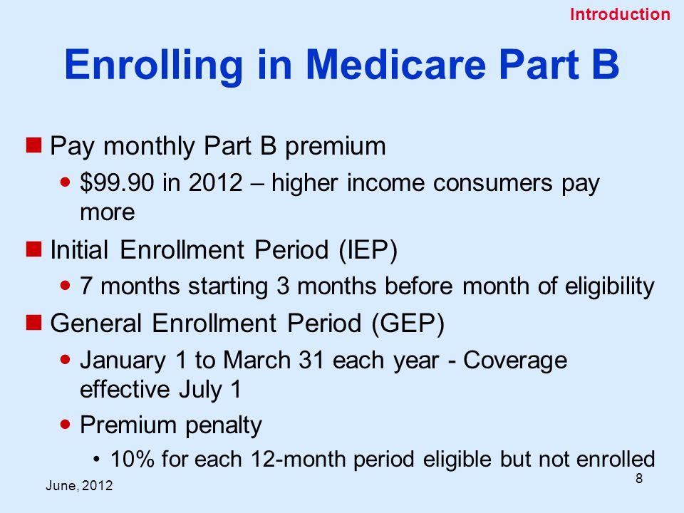 June, Enrolling in Medicare Part B Pay monthly Part B premium $99.90 in 2012 – higher income consumers pay more Initial Enrollment Period (IEP) 7 months starting 3 months before month of eligibility General Enrollment Period (GEP) January 1 to March 31 each year - Coverage effective July 1 Premium penalty 10% for each 12-month period eligible but not enrolled Introduction