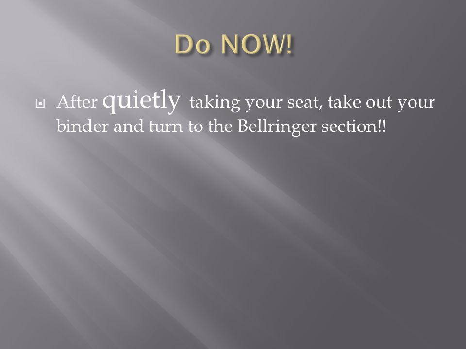 After quietly taking your seat, take out your binder and turn to the Bellringer section!!