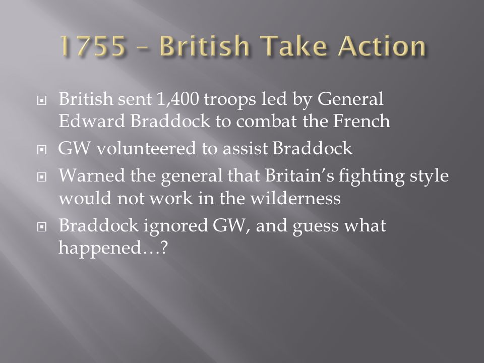  British sent 1,400 troops led by General Edward Braddock to combat the French  GW volunteered to assist Braddock  Warned the general that Britain's fighting style would not work in the wilderness  Braddock ignored GW, and guess what happened…