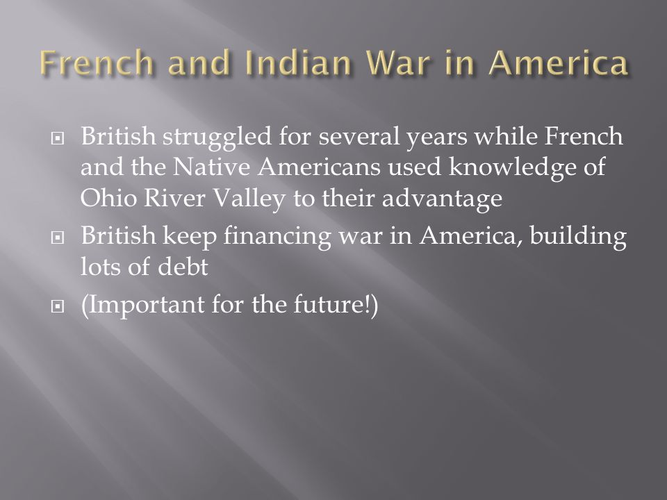  British struggled for several years while French and the Native Americans used knowledge of Ohio River Valley to their advantage  British keep financing war in America, building lots of debt  (Important for the future!)