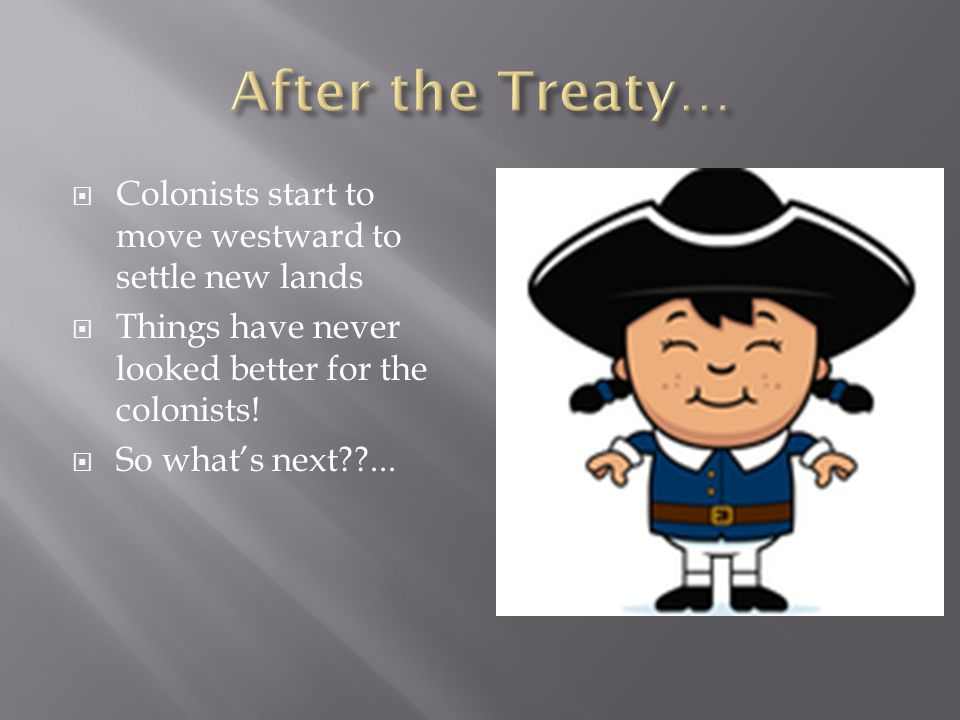  Colonists start to move westward to settle new lands  Things have never looked better for the colonists.