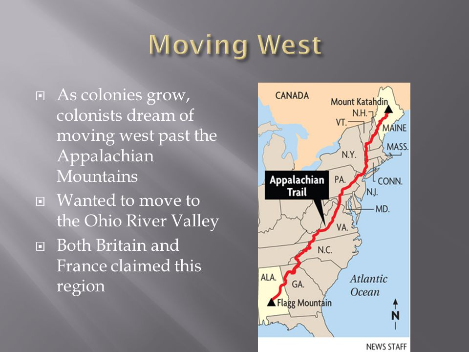  As colonies grow, colonists dream of moving west past the Appalachian Mountains  Wanted to move to the Ohio River Valley  Both Britain and France claimed this region