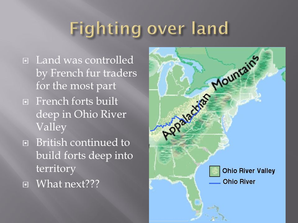  Land was controlled by French fur traders for the most part  French forts built deep in Ohio River Valley  British continued to build forts deep into territory  What next