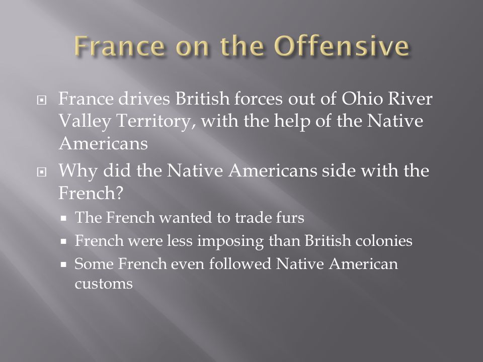  France drives British forces out of Ohio River Valley Territory, with the help of the Native Americans  Why did the Native Americans side with the French.