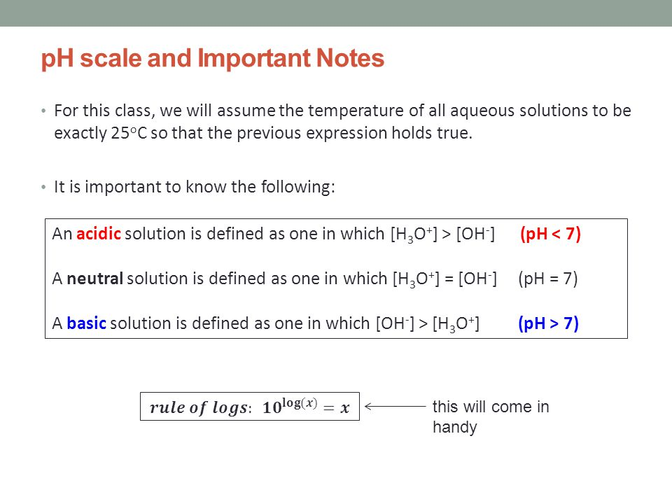 pH scale and Important Notes For this class, we will assume the temperature of all aqueous solutions to be exactly 25 o C so that the previous expression holds true.