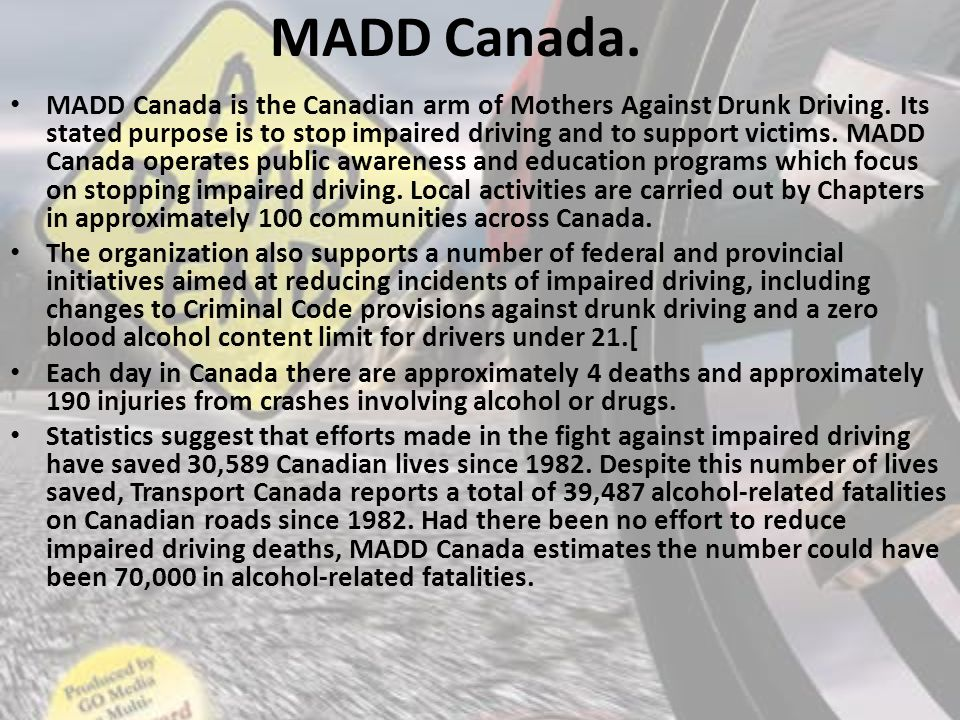MADD Canada. MADD Canada is the Canadian arm of Mothers Against Drunk Driving.