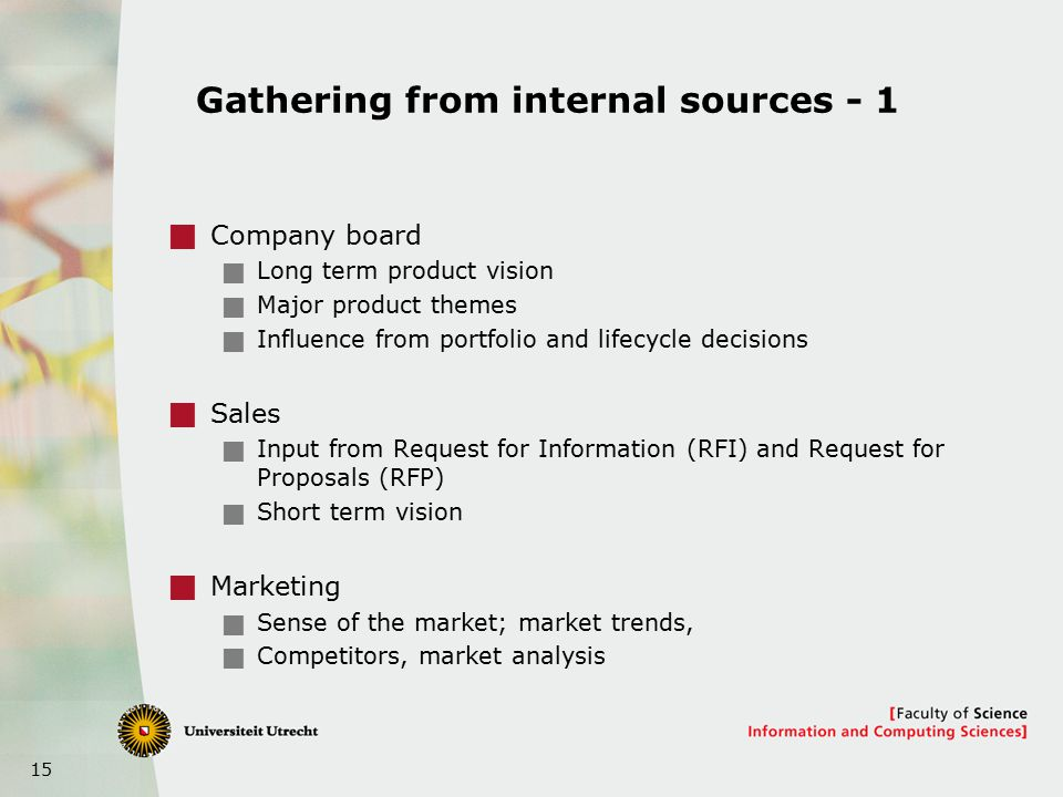 15 Gathering from internal sources - 1  Company board  Long term product vision  Major product themes  Influence from portfolio and lifecycle decisions  Sales  Input from Request for Information (RFI) and Request for Proposals (RFP)  Short term vision  Marketing  Sense of the market; market trends,  Competitors, market analysis