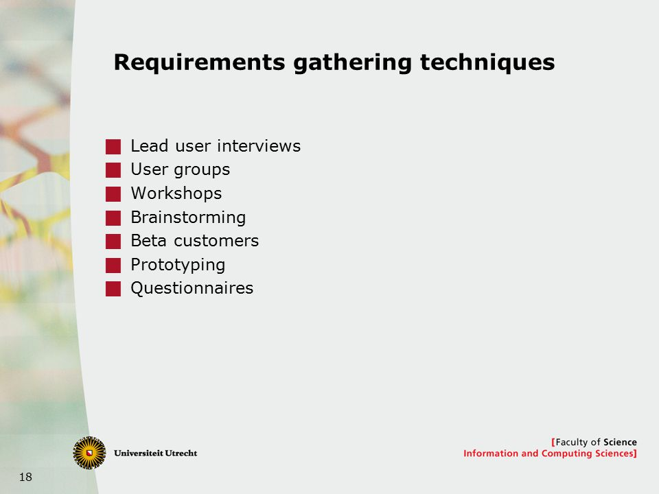 18 Requirements gathering techniques  Lead user interviews  User groups  Workshops  Brainstorming  Beta customers  Prototyping  Questionnaires