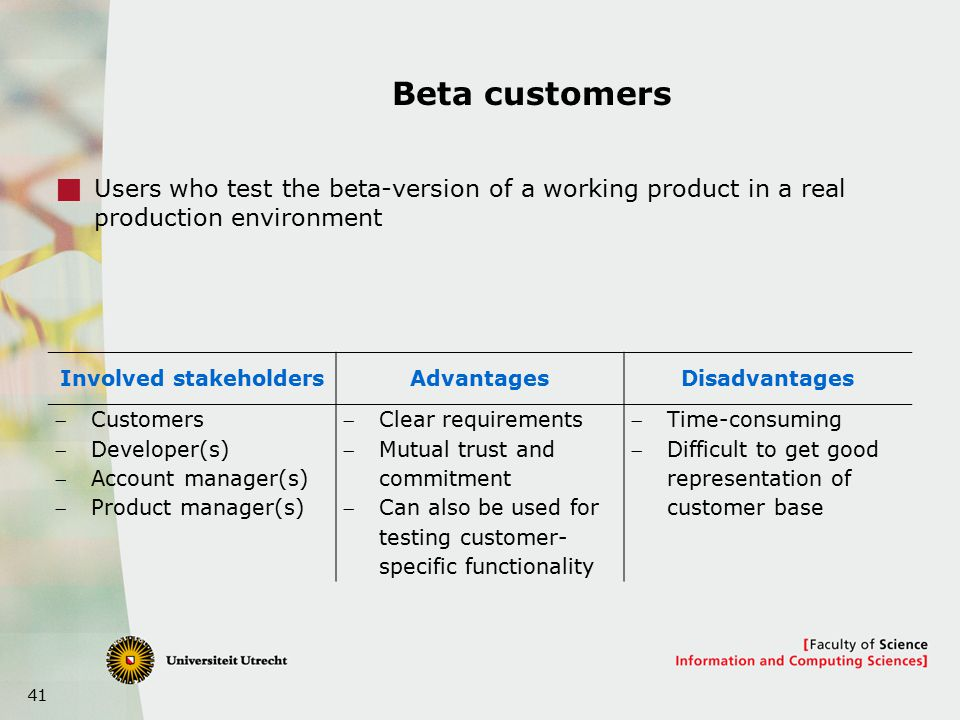 41 Beta customers  Users who test the beta-version of a working product in a real production environment Involved stakeholdersAdvantagesDisadvantages Customers Developer(s) Account manager(s) Product manager(s) Clear requirements Mutual trust and commitment Can also be used for testing customer- specific functionality Time-consuming Difficult to get good representation of customer base