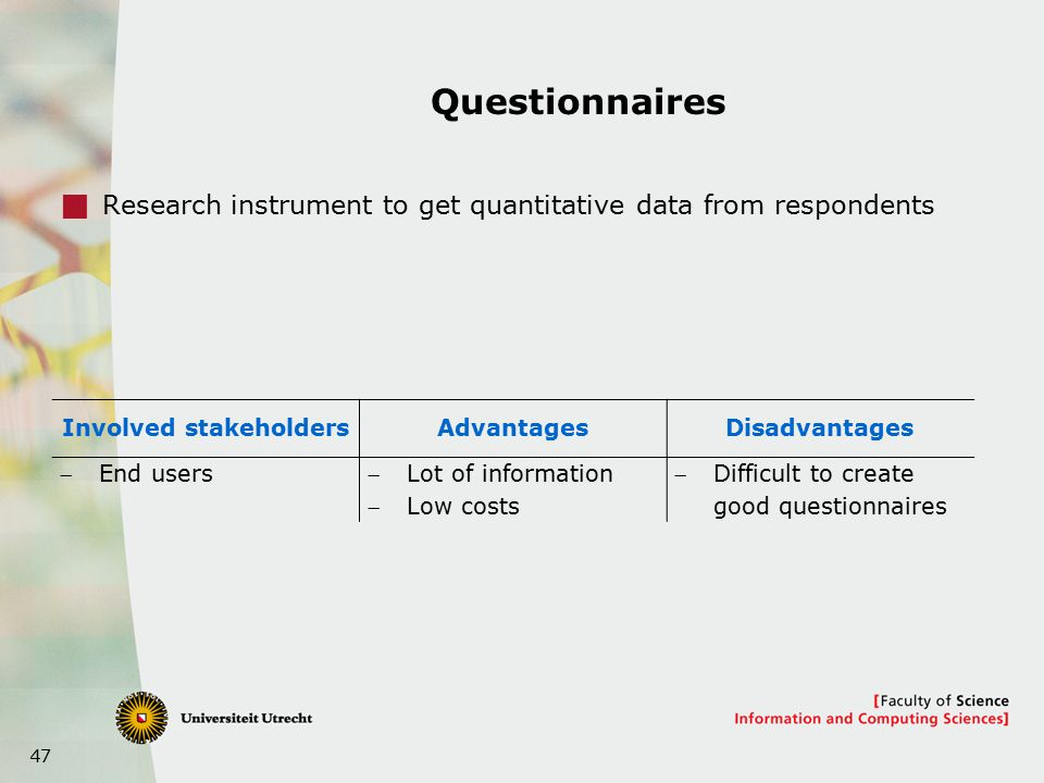 47 Questionnaires  Research instrument to get quantitative data from respondents Involved stakeholdersAdvantagesDisadvantages End usersLot of information Low costs Difficult to create good questionnaires