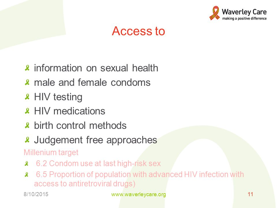 Access to information on sexual health male and female condoms HIV testing HIV medications birth control methods Judgement free approaches Millenium target 6.2 Condom use at last high-risk sex 6.5 Proportion of population with advanced HIV infection with access to antiretroviral drugs) 8/10/2015www.waverleycare.org11